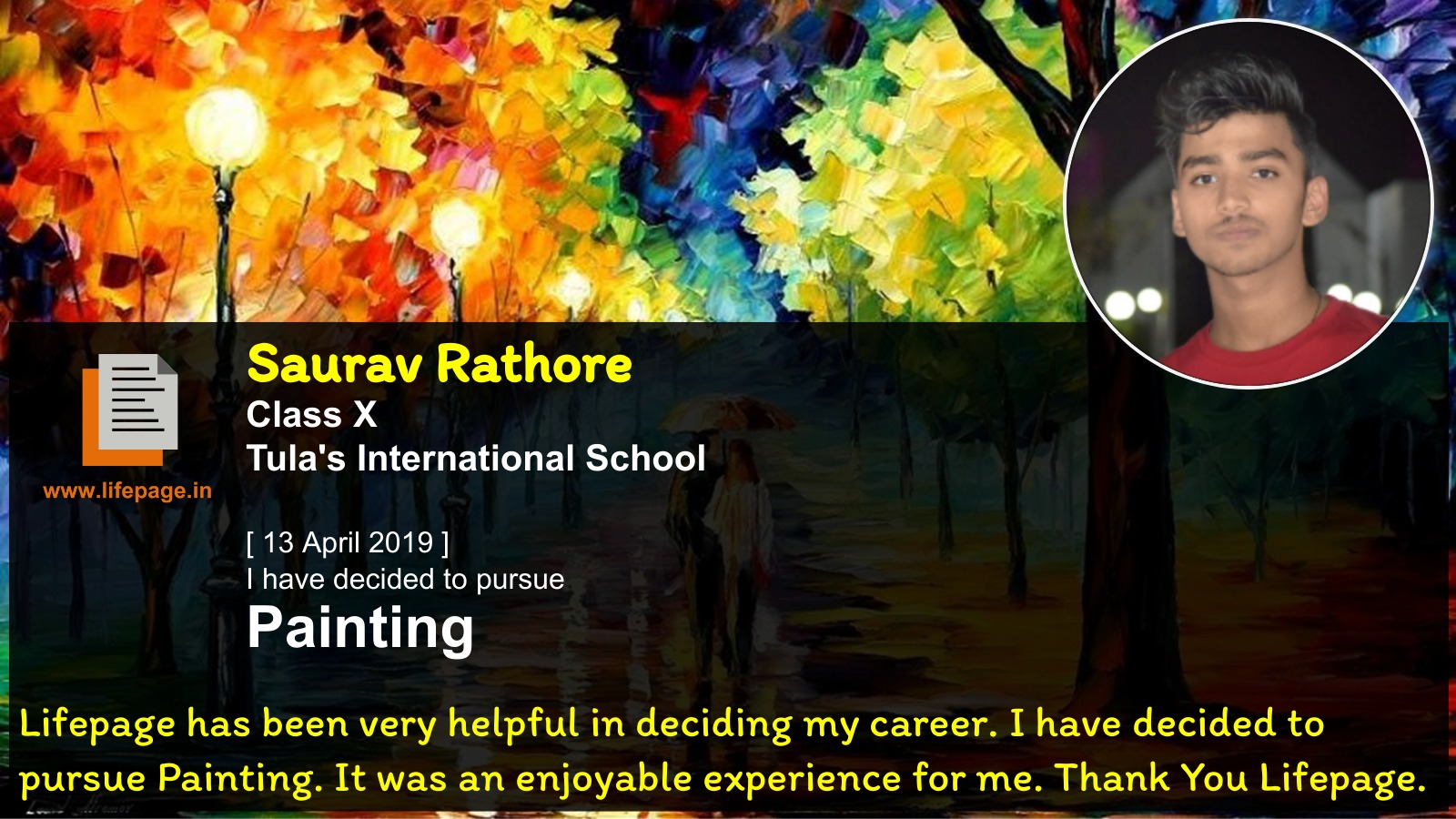 Lifepage has been very helpful in deciding my career. I have decided to pursue Painting. It was an enjoyable experience for me. Thank You Lifepage....