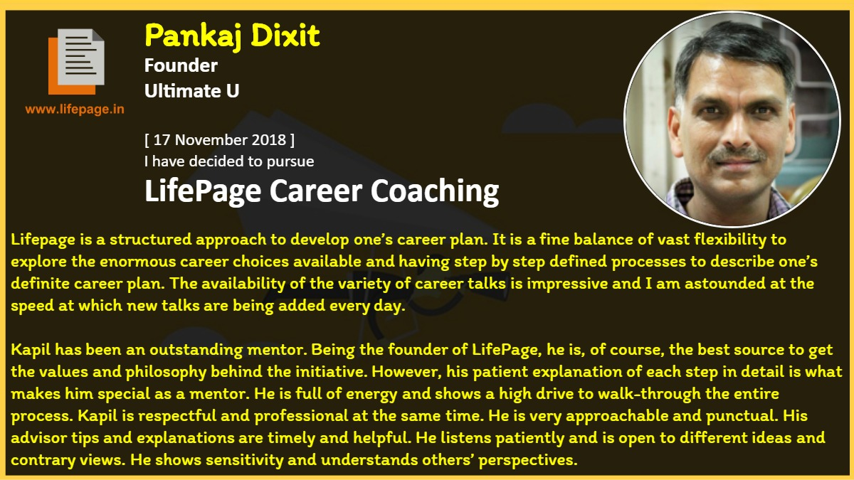 Lifepage is a structured approach to develop one's career plan. It is a fine balance of vast flexibility to explore the enormous career choices available and having step by step defined processes to describe one's definite career plan. The availability of the variety of career talks is impressive and I am astounded at the speed at which new talks are being added every day.<br />