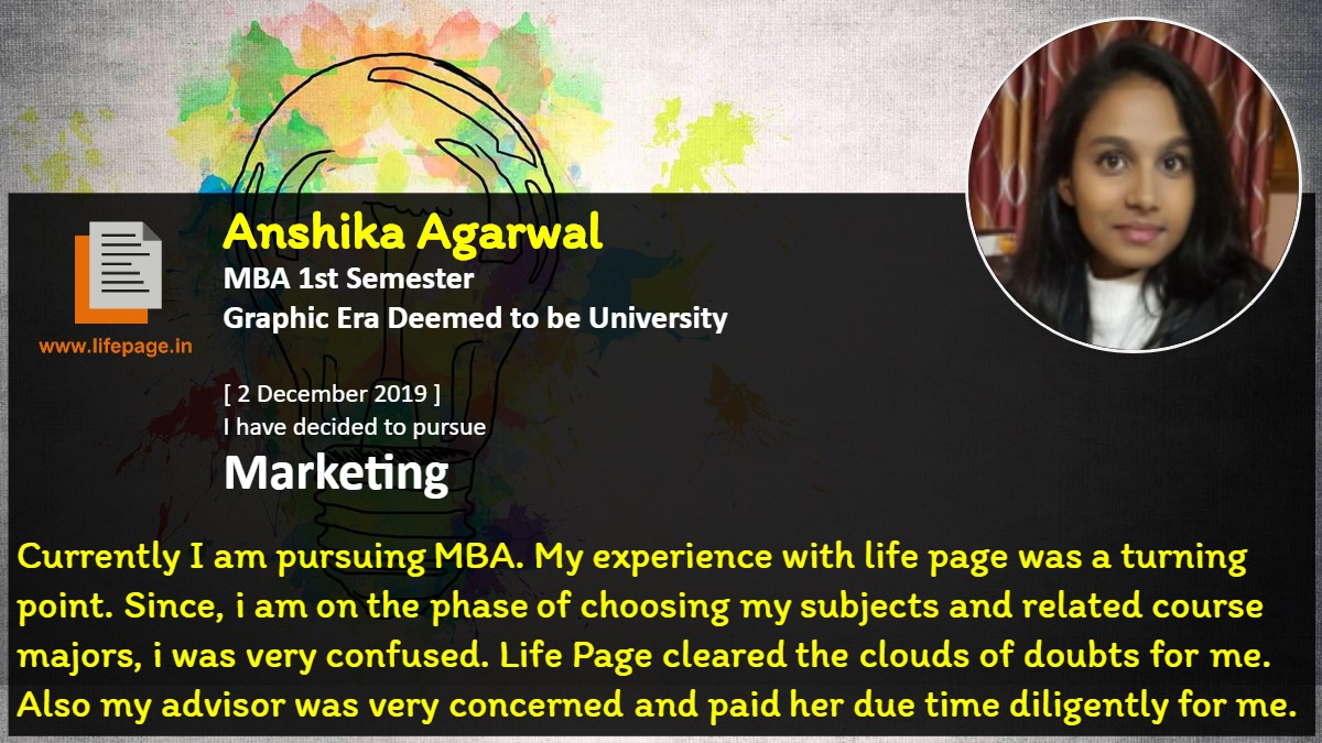 Currently I am pursuing MBA. My experience with life page was a turning point. Since, i am on the phase of choosing my subjects and related course majors, i was very confused. Life Page cleared the clouds of doubts for me. Also my advisor was very concerned and paid her due time diligently for me.