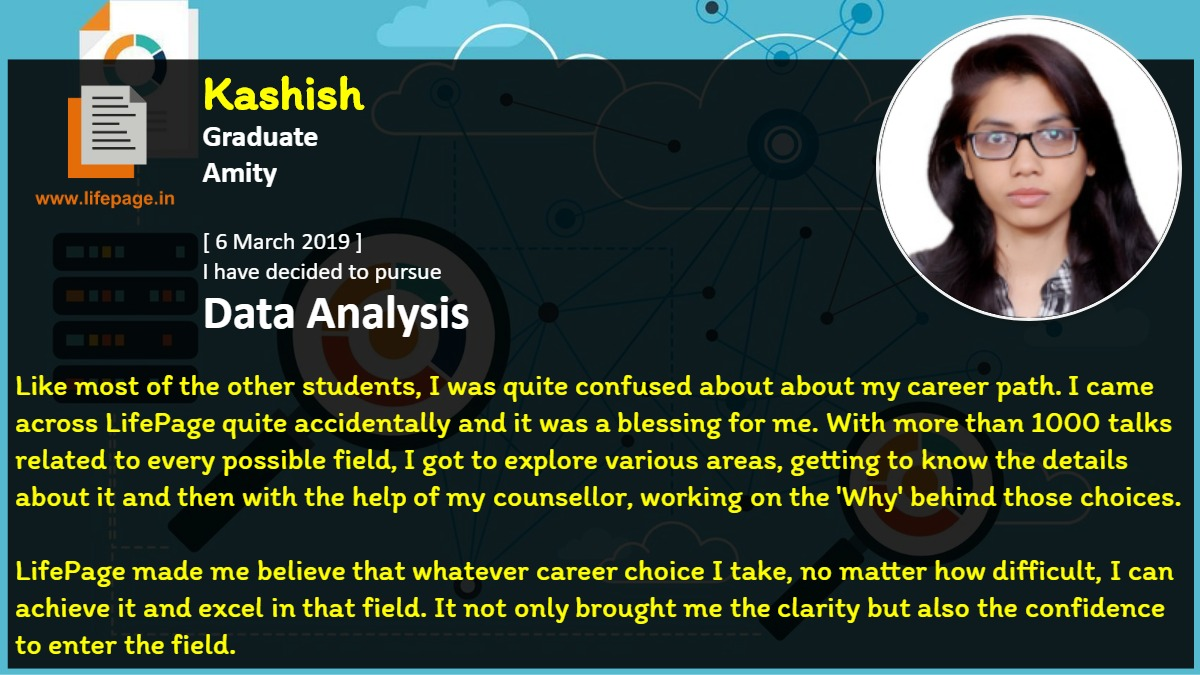 Like most of the other students, I was quite confused about about my career path. I came across LifePage quite accidentally and it was a blessing for me. With more than 1000 talks related to every possible field, I got to explore various areas, getting to know the details about it and then with the help of my counsellor, working on the 'Why' behind those choices. 