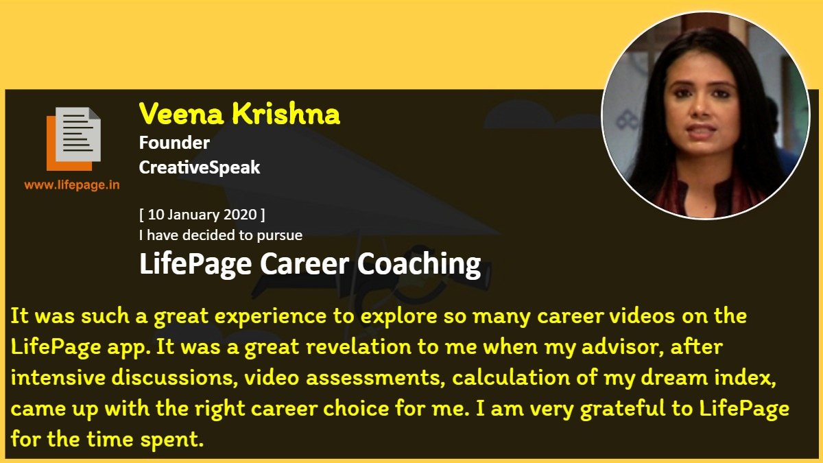 It was such a great experience to explore so many career videos on the LifePage app. It was a great revelation to me when my advisor, after intensive discussions, video assessments, calculation of my dream index, came up with the right career choice for me. I am very grateful to LifePage for the time spent.