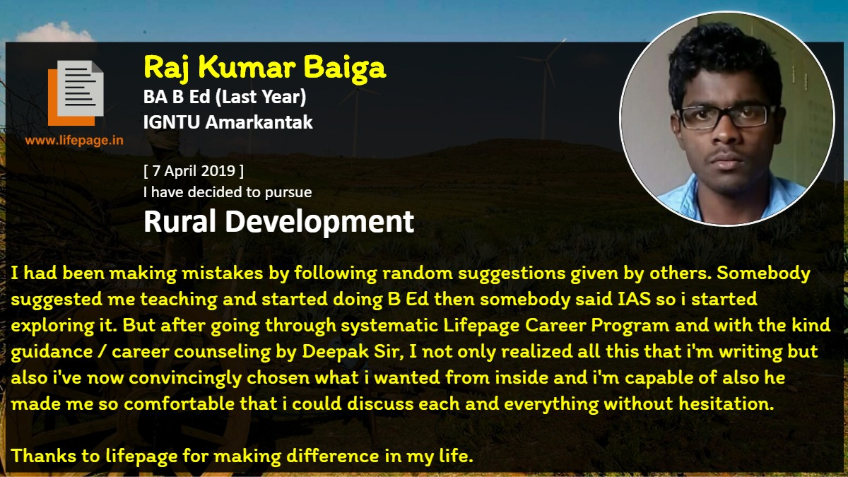 I had been making mistakes by following random suggestions given by others. Somebody suggested me teaching and started doing B Ed then somebody said IAS so i started exploring it. But after going through systematic Lifepage Career Program and with the kind guidance / career counseling by Deepak Sir, I not only realized all this that i'm writing but also i've now convincingly chosen what i wanted from inside and i'm capable of also he made me so comfortable that i could discuss each and everything without hesitation. 