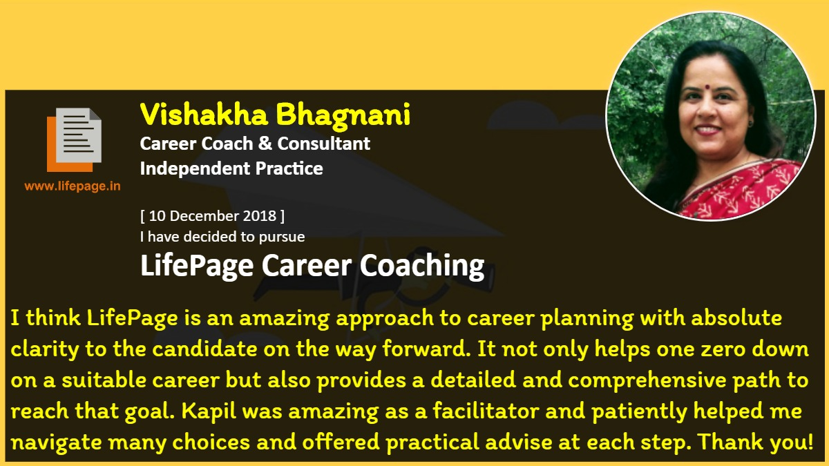 I think LifePage is an amazing approach to career planning with absolute clarity to the candidate on the way forward. It not only helps one zero down on a suitable career but also provides a detailed and comprehensive path to reach that goal. Kapil was amazing as a facilitator and patiently helped me navigate many choices and offered practical advise at each step. Thank you!