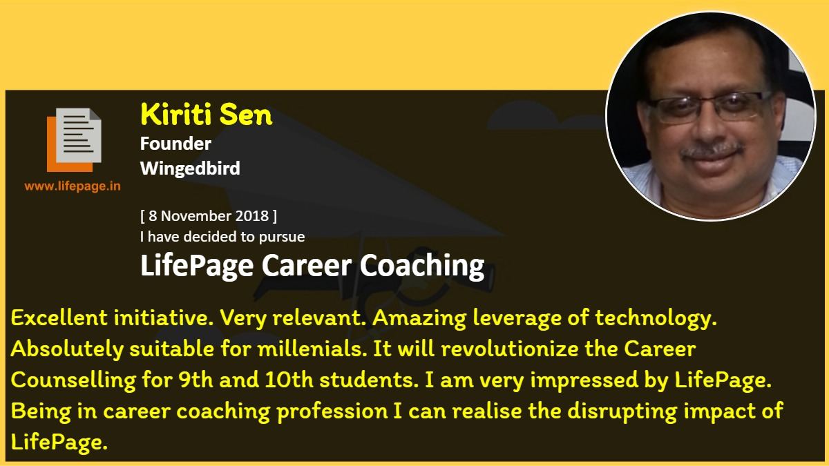 Excellent initiative. Very relevant. Amazing leverage of technology. Absolutely suitable for millenials. It will revolutionize the Career Counselling for 9th and 10th students. I am very impressed by LifePage. Being in career coaching profession I can realise the disrupting impact of LifePage.